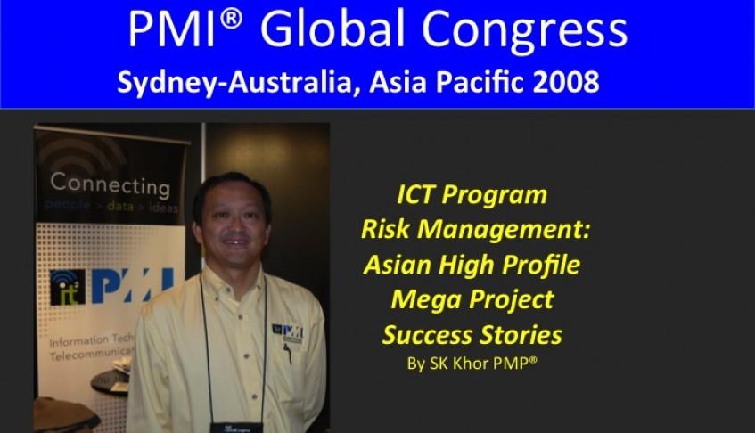2008 PMI Global Congress Sydney: ICT Program Risk Management: Asian High-Profile Mega Project Success Stories